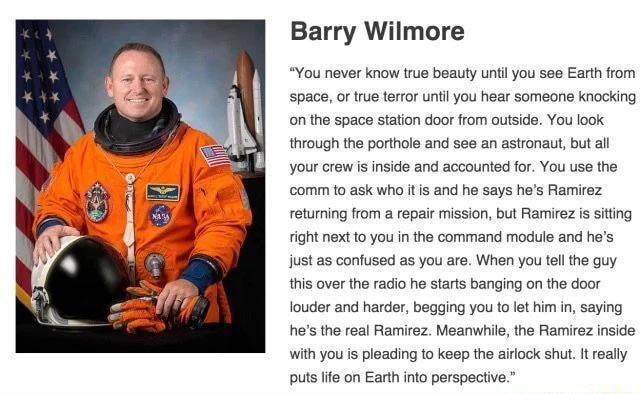 Barry Wilmore You never know true beauty until you see Earth from space, or true terror until you hear someone knocking on the space station door from outside. You look through the porthole and see an astronaut, but all your crew is inside and accounted for. You use the comm to ask who it is and he says he's Ramirez returning from a repair mission, but Ramirez is sitting right next to you in the command module and he's, just as confused as you are. When you tell the guy this over the radio he starts banging on the door louder and harder, begging you to let him in, saying he's the real Ramirez. Meanwhile, the Ramirez inside with you is pleading to keep the airlock shut. It really memes