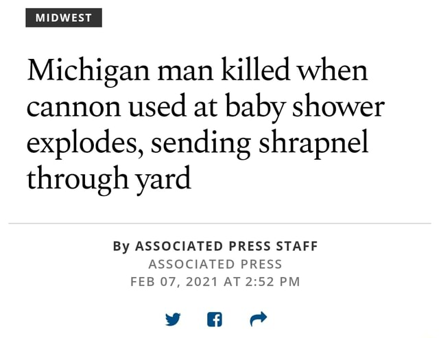 MIDWEST Michigan man killed when cannon used at baby shower explodes, sending shrapnel through yard By ASSOCIATED PRESS STAFF ASSOCIATED PRESS FEB 07, 2021 AT PM memes