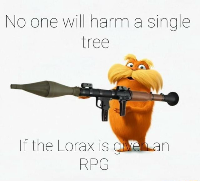 No one will harm a single tree If the Lorax is an RPG memes