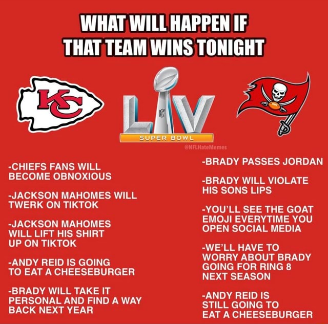 WHAT WILL HAPPEN IF THAT TEAM WINS TONIGHT CHIEFS FANS WILL BECOME OBNOXIOUS JACKSON MAHOMES WILL TWERK ON TIKTOK JACKSON MAHOMES WILL LIFT HIS SHIRT UP ON TIKTOK ANDY REID IS GOING TO EAT A CHEESEBURGER BRADY WILL TAKE IT PERSONAL AND FIND A WAY BACK NEXT YEAR BRADY PASSES JORDAN BRADY WILL VIOLATE HIS SONS LIPS YOU'LL SEE THE GOAT EMOJI EVERYTIME YOU OPEN SOCIAL MEDIA WE'LL HAVE TO WORRY ABOUT BRADY GOING FOR RING 8 NEXT SEASON ANDY REID IS STILL GOING TO EAT A CHEESEBURGER meme