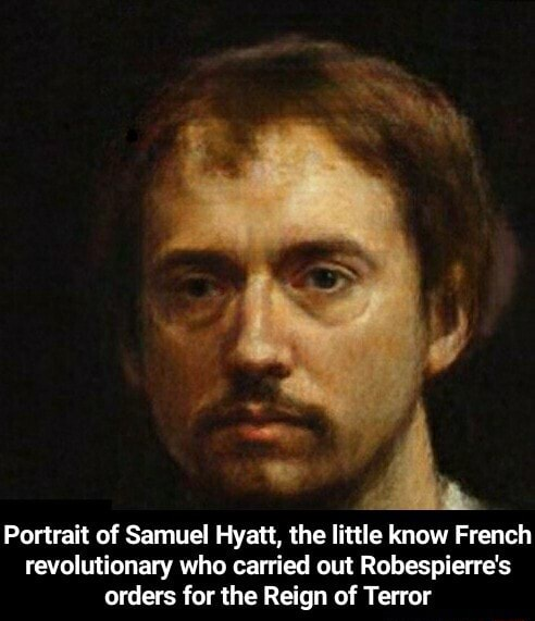 Portrait of Samuel Hyatt, the little know French revolutionary who carried out Robespierre's orders for the Reign of Terror Portrait of Samuel Hyatt, the little know French revolutionary who carried out Robespierre's orders for the Reign of Terror memes