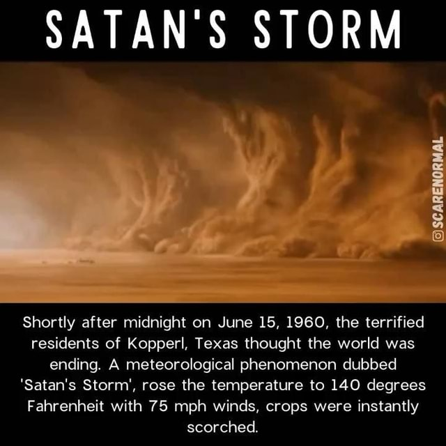 SATAN'S STORM SCARENORMAL Shortly after midnight on June 15, 1960, the terrified residents of Kopperl, Texas thought the world was ending. A meteorological phenomenon dubbed Satan's Storm', rose the temperature to 140 degrees Fahrenheit with 75 mph winds, crops were instantly scorched memes