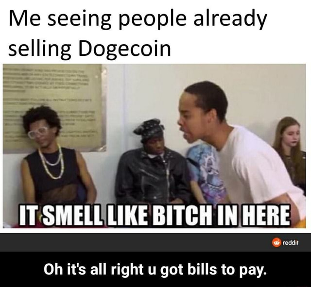 Me seeing people already selling Dogecoin IT SMELL LIKE BITGH IN HERE reddit Oh it's all right u got bills to pay. Oh it's all right u got bills to pay memes