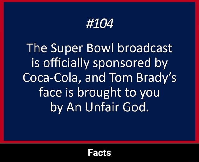 104 The Super Bowl broadcast is officially sponsored by Coca Cola, and Tom Brady's face is brought to you by An Unfair God. Facts Facts meme