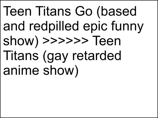 Teen Titans Go based and redpilled epic funny show Teen Titans gay retarded anime show meme