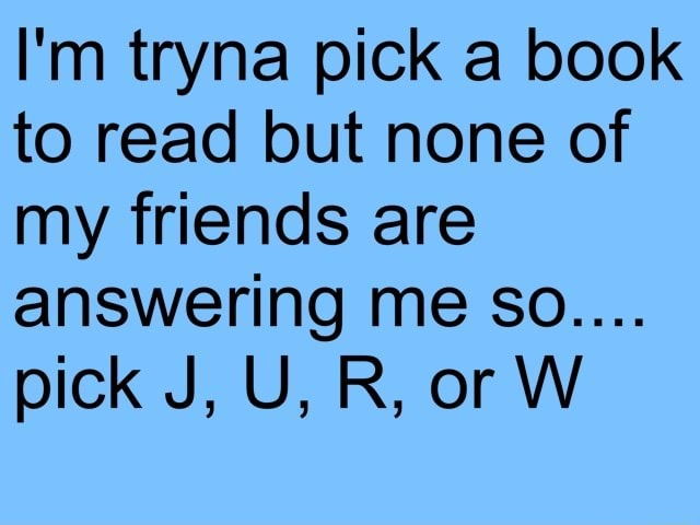 I'm tryna pick a book to read but none of my friends are answering me So pick J, U, R, or W memes