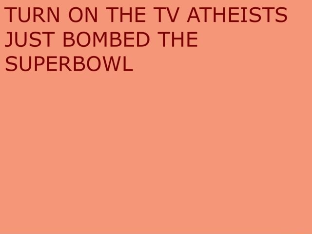 TURN ON THE TV ATHEISTS JUST BOMBED THE SUPERBOWL meme
