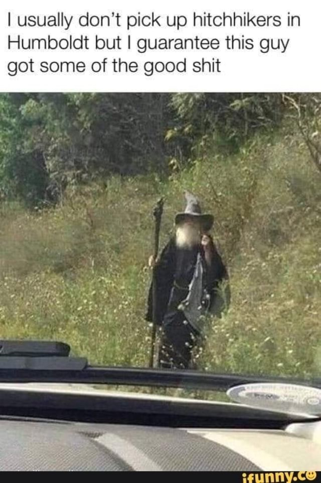I usually do not pick up hitchhikers in Humboldt but I guarantee this guy got some of the good shit aA 4 fr,. rr em meme