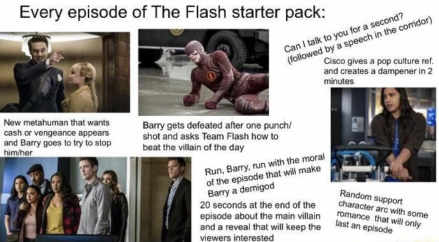 Cisco gives a pop culture ref. and creates a dampener in 2 minutes Every episode of The Flash starter pack New metahuman that wants Barry gets defeated after one punch cash or vengeance appears shot and asks Team Flash how to and Barry goes to try to stop beat the villain of the day himiher Barry, run with the epicode that wil of Barry of the a demigod 20 seconds at the end of the episode about the main villain and raveal that will keen the memes