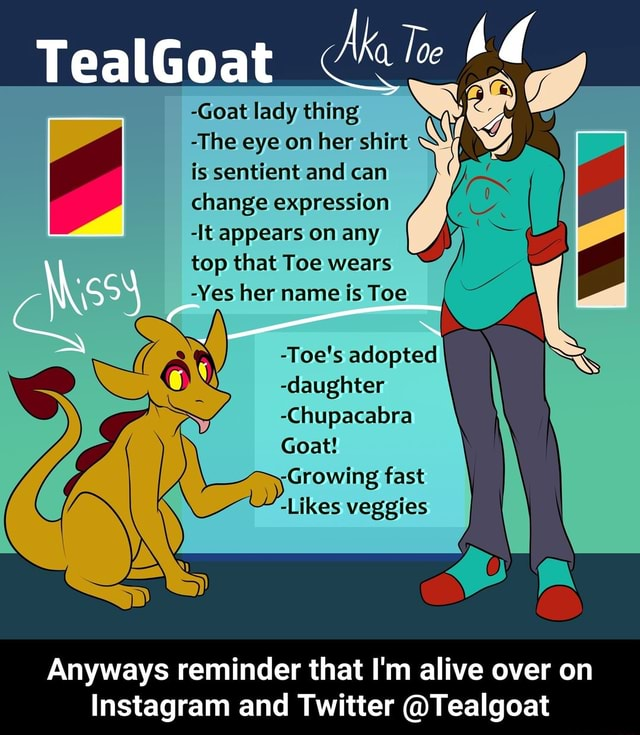 Me Toe Goat lady TealGoat thing Ma Tee The eye on her shirt is sentient and can change expression It appears on any top that Toe wears Yes her name is Toe Toe's adopted daughter Chupacabra Goat Growing fast Likes veggies Anyways reminder that I'm alive over on Instagram and Twitter Tealgoat Anyways reminder that I'm alive over on Instagram and Twitter Tealgoat memes