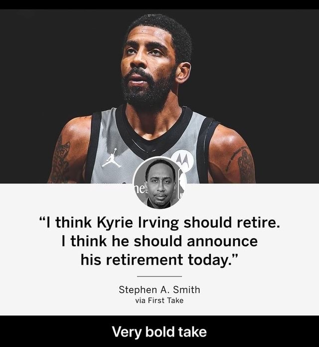 I think Kyrie Irving should retire. I think he should announce his retirement today. Stephen A. Smith via First Take Very bold take Very bold take meme