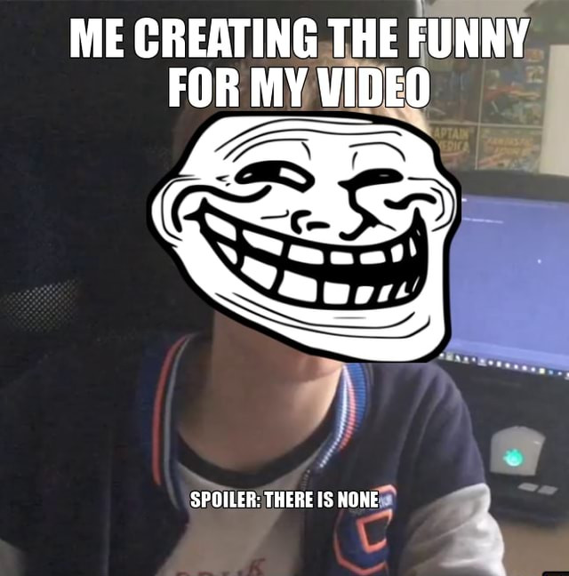 ME CREATING THE FUNNY FOR MY SPOILER THERE IS NONE memes