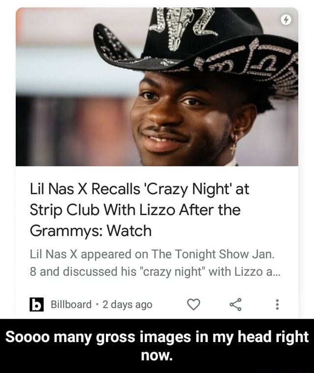Lil Nas X Recalls Crazy Night at Strip Club With Lizzo After the Grammys Watch Lil Nas X appeared on The Tonight Show Jan. 8 and discussed his crazy night with Lizzo a Billboard 2 days ago Soooo many gross images in my head right now. Soooo many gross images in my head right now meme