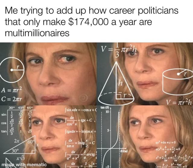 Me trying to add up how career politicians that only make $174,000 a year are multimillionaires Verh sim xdx cos sin 2 2 2 wan ax sinx I witl mematic memes