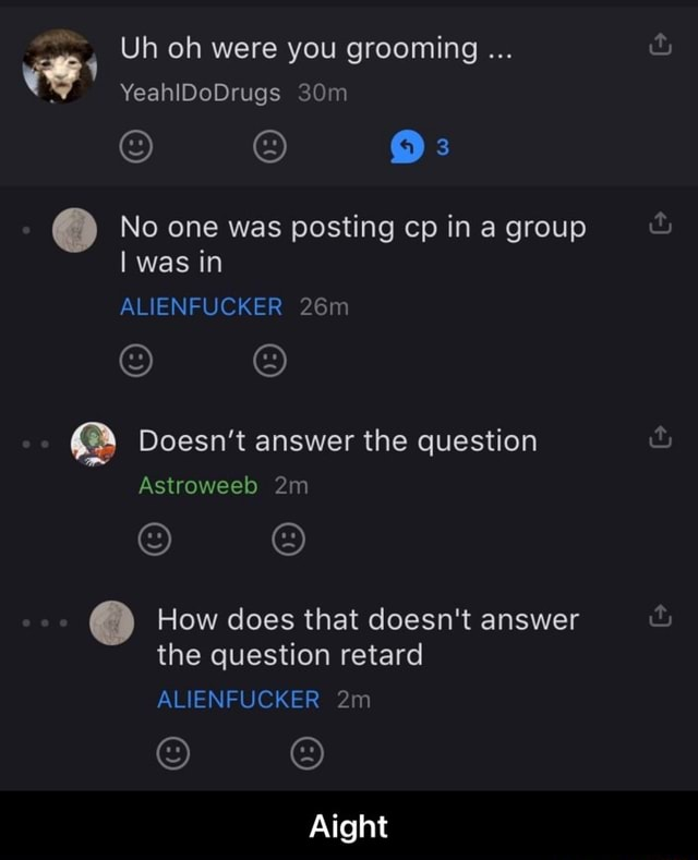 Uh oh were you grooming YeahiDoDrugs No one was posting cp in a group I was in ALIENFUCKER Doesn't answer the question Astroweed How does that doesn't answer the question retard ALIENFUCKER Aight Aight meme