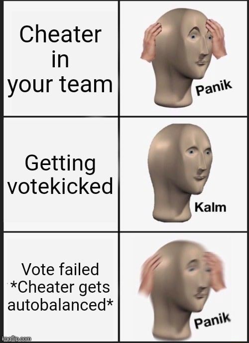 Cheater in your team Getting votekicked Vote failed *Cheater gets autobalanced* meme