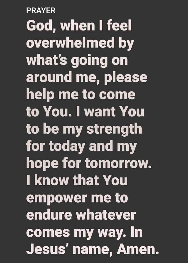 PRAYER God, when I feel overwhelmed by what's going on around me, please help me to come to You. want You to be my strength for today and my hope for tomorrow. know that You empower me to endure whatever comes my way. In Jesus name, Amen memes