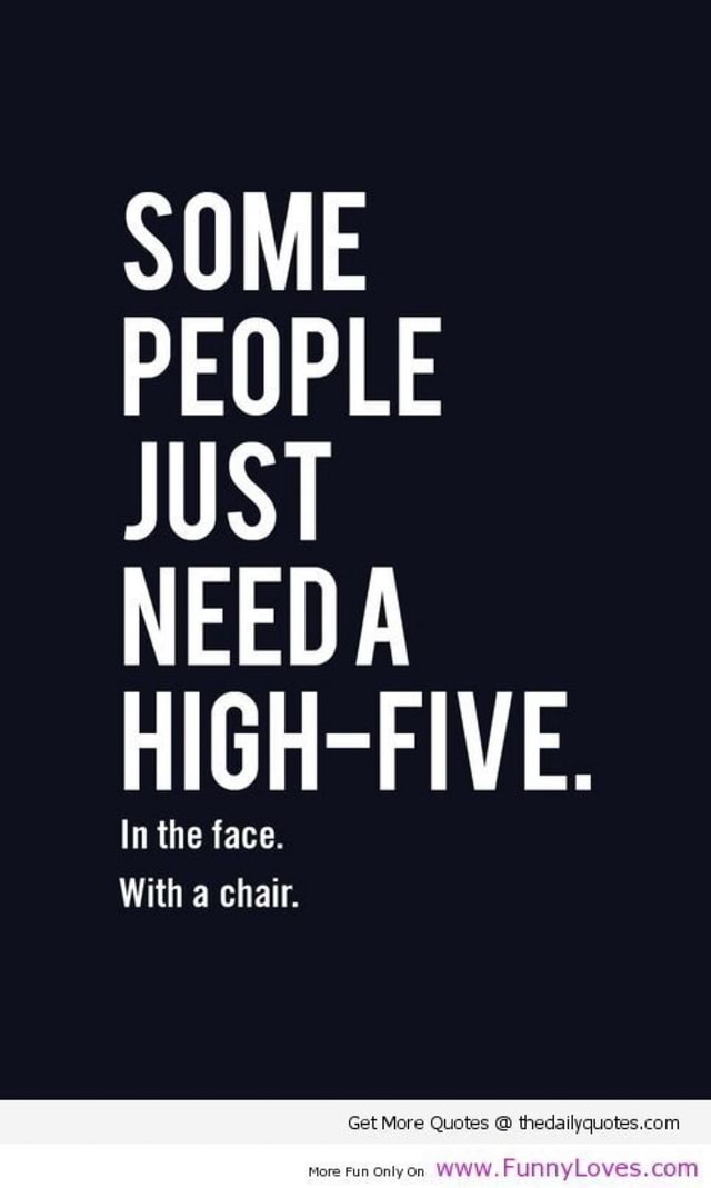 SOME PEOPLE JUST NEEDA FIVE. In the face. With a chair meme