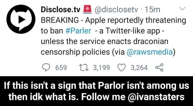 Disclose.tv ES disclosetv BREAKING Apple reportedly threatening to ban Parler a Twitter like app unless the service enacts draconian censorship policies via rawsmedia 659 3,199 3,264 If this isn't a sign that Parlor isn't among us then idk what is. Follow me ivanstaters If this isn't a sign that Parlor isn't among us then idk what is. Follow me ivanstaters memes