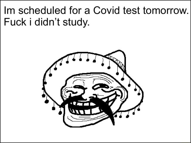 Im scheduled for a Covid test tomorrow. Fuck i didn't study memes