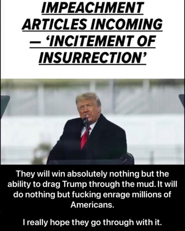 IMPEACHMENT ARTICLES INCOMING INCITEMENT OF INSURRECTION They will win absolutely nothing but the ability to drag Trump through the mud. It will do nothing but fucking enrage millions of Americans. really hope they go through with it. I really hope they go through with it memes