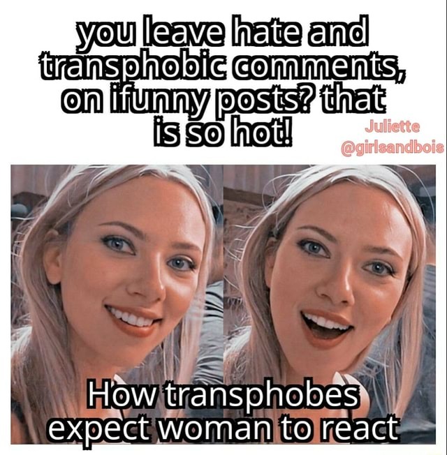 Leave hate transphobigecomments Omi ftimysoosts that girlsandbois How WY hob es expect woman to react meme