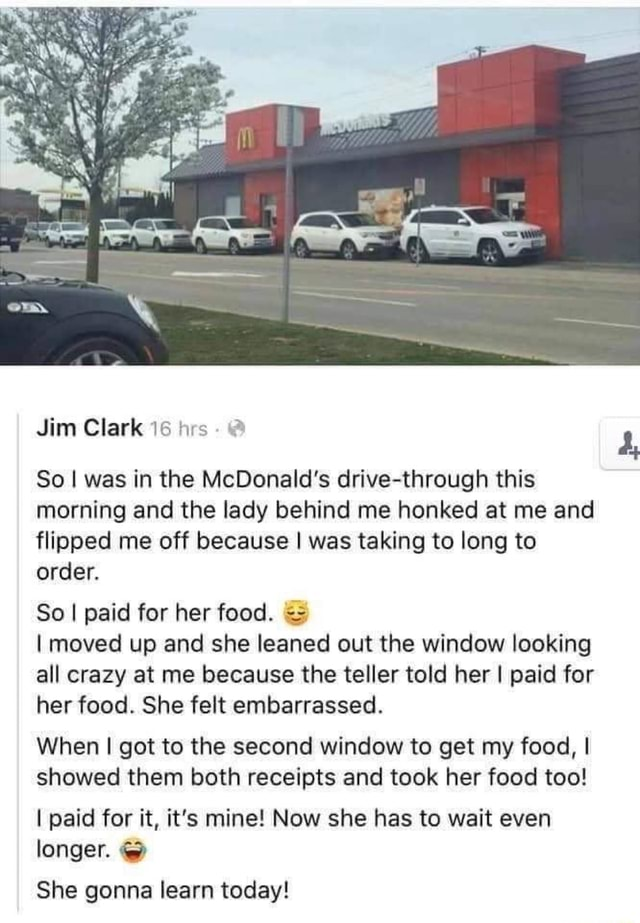 Jim Clark So I was in the McDonald's drive through this morning and the lady behind me honked at me and flipped me off because I was taking to long to order. So I paid for her food. I moved up and she leaned out the window looking all crazy at me because the teller told her I paid for her food. She felt embarrassed. When I got to the second window to get my food, I showed them both receipts and took her food too I paid for it, it's mine Now she has to wait even longer. She gonna learn today 4, meme