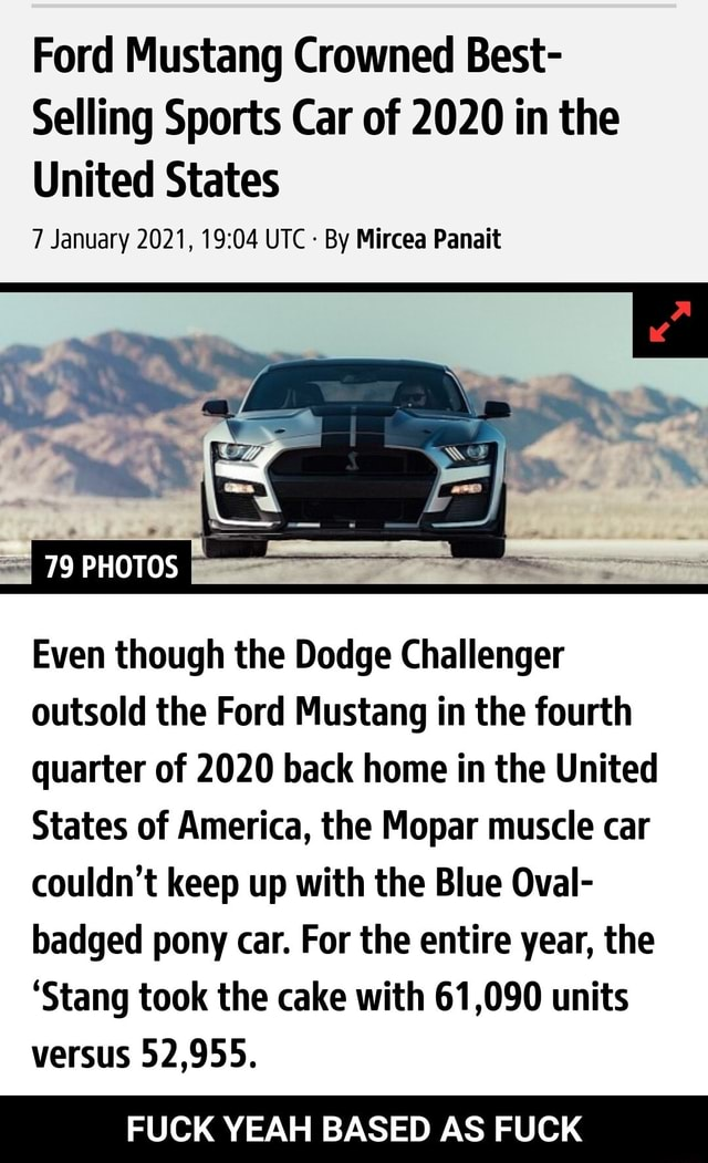 Ford Mustang Crowned Best Selling Sports Car of 2020 in the United States 7 January 2021, UTC By Mircea Panait 79 PHOTOS Even though the Dodge Challenger outsold the Ford Mustang in the fourth quarter of 2020 back home in the United States of America, the Mopar muscle car couldn't keep up with the Blue Oval badged pony car. For the entire year, the Stang took the cake with 61,090 units versus 52,955. FUCK YEAH BASED AS FUCK FUCK YEAH BASED AS FUCK memes