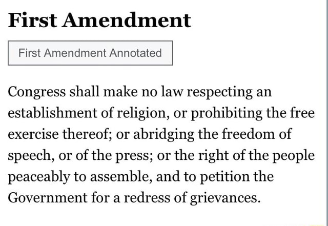 First Amendment First Amendment Annotated Congress shall make no law respecting an establishment of religion, or prohibiting the free exercise thereof or abridging the freedom of speech, or of the press or the right of the people peaceably to assemble, and to petition the Government for a redress of grievances meme