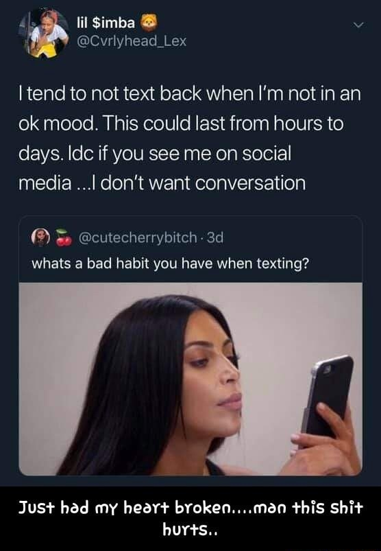 Simba Lex I tend to not text back when I'm not in an ok mood. This could last from hours to days. ldc if you see me on social media I do not want conversation cutecherrybitch whats a bad habit you have when texting Just had my heart broken man this shit hurts Just had my heart broken man this shit hurts memes