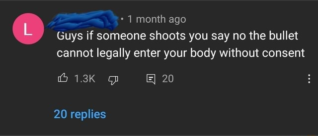 * month ago Guys if someone shoots you say no the bullet cannot legally enter your body without consent 20 20 replies meme