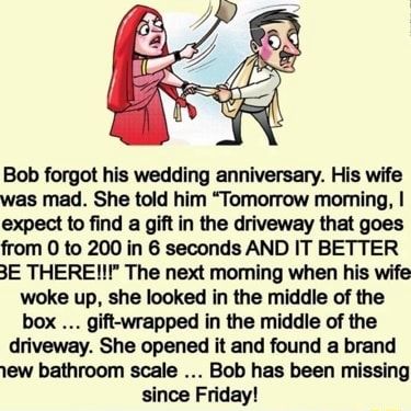 Bob forgot his wedding anniversary. His wife was mad. She told him Tomorrow moming, I expect to find a gift in the driveway that goes from 0 to 200 in 6 seconds AND IT BETTER THERE The next moming when his wife woke up, she looked in the middle of the box gift wrapped in the middle of the driveway. She opened it and found a brand bathroom scale Bob has been missing since Friday memes