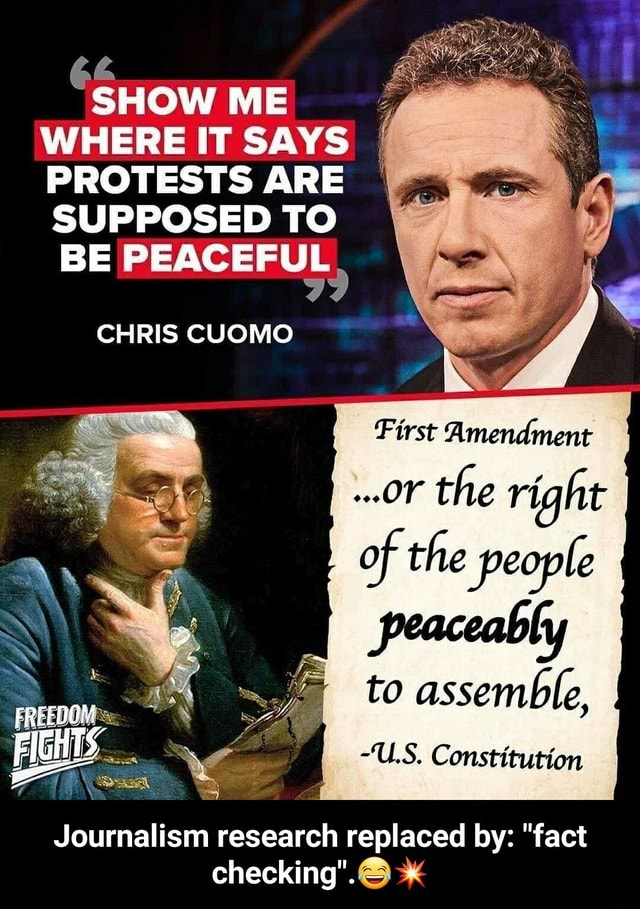 SHOW ME WHERE IT SAYS PROTESTS ARE SUPPOSED TO BE PEACEFUL CHRIS CUOMO First Amendment or the right peaceably to assemble, U.S. Constitution FREEDOM Journalism research replaced by  fact checking . *  Journalism research replaced by  fact checking . memes