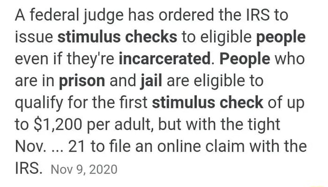 A federal judge has ordered the IRS to issue stimulus checks to eligible people even if they're incarcerated. People who are in prison and jail are eligible to qualify for the first stimulus check of up to $1,200 per adult, but with the tight Nov. 21 to file an online claim with the IRS. Nov 9, 2020 meme