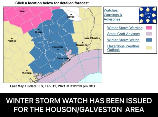 Click a location below for detailed forecast. waco Bryan if fatches Warnings  and  Advisories Winter Storm Warning Small Craft Advisory Winter Storm Watch Hazardous Weather Qutlook Austin Galveston, Last Map Update Fri, Feb. 12, 2021 at pm CST WINTER STORM WATCH HAS BEEN ISSUED FOR THE AREA  WINTER STORM WATCH HAS BEEN ISSUED FOR THE HOUSON GALVESTON AREA memes