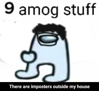Stuff impastere eutelde my hause  There are imposters outside my house memes