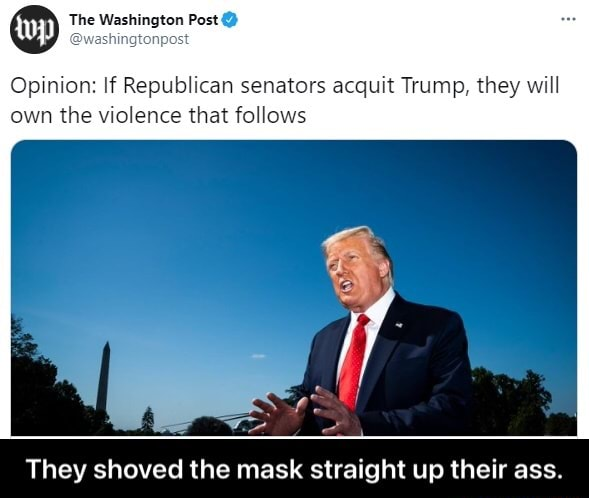 The Washington Post Opinion If Republican senators acquit Trump, they will own the violence that follows They shoved the mask straight up their ass.  They shoved the mask straight up their ass memes