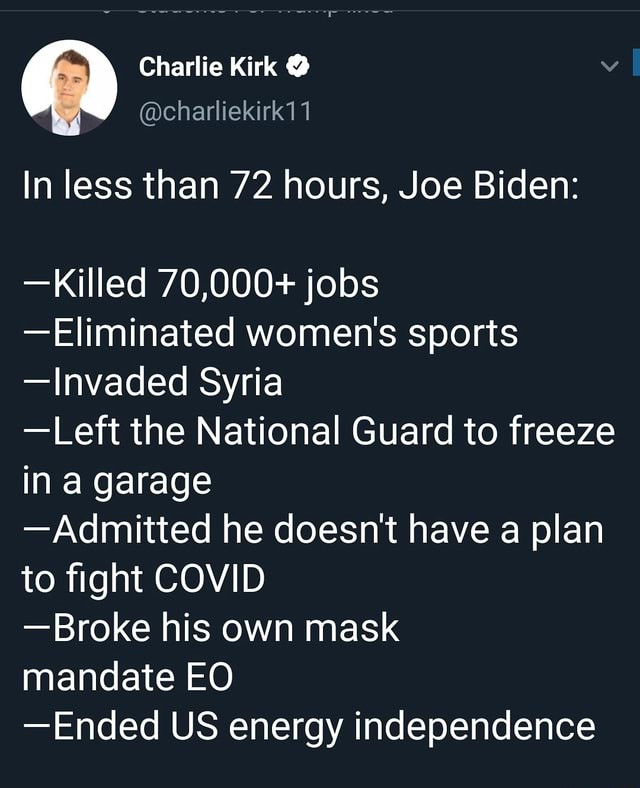 Charlie Kirk  charliekirk11 In less than 72 hours, Joe Biden  Killed 70,000 jobs Eliminated women's sports Invaded Syria Left the National Guard to freeze in a garage Admitted he doesn't have a plan to fight COVID Broke his own mask mandate EO Ended US energy independence meme