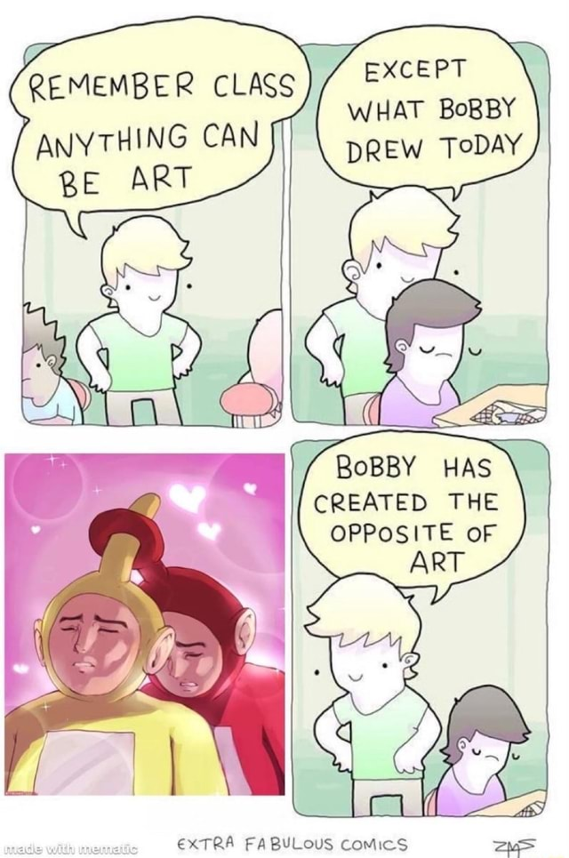 EXCEPT WHAT BoBBY M ER LA RE EMBER CLASS BE ART BoBBY HAS CREATED THE OPPOSITE oF EXTRA FABULOUS COMIC memes