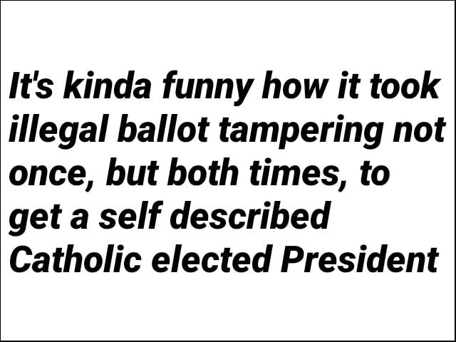 It's kinda funny how it took illegal ballot tampering not once, but both times, to get a self described Catholic elected President memes