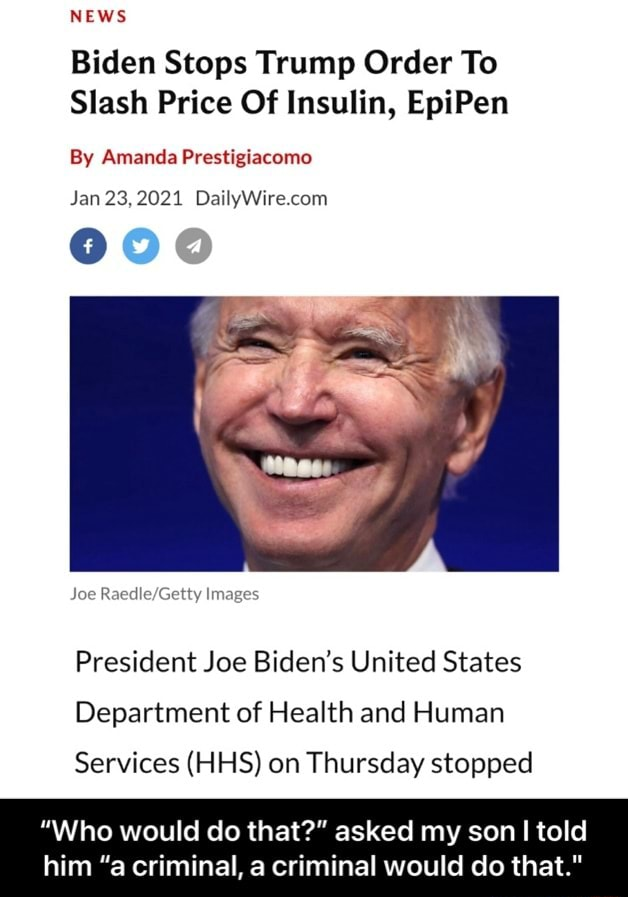 NEWS Biden Stops Trump Order To Slash Price Of Insulin, EpiPen By Amanda Prestigiacomo Jan 23,2021 Joe Images President Joe Biden's United States Department of Health and Human Services HHS on Thursday stopped Who would do that  asked my son told him a criminal, a criminal would do that.  Who would do that  asked my son I told him a criminal, a criminal would do that. meme