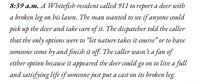 A.m. A Whitefish resident called 911 to report a deer with broken leg on his lawn. The man wanted to see if anyone could pick up the deer and take care of it. The dispatcher told the caller that the only options were to let nature takes it course or to have someone come by and finish it off The caller wasn't a fan of either option because it appeared the deer could go on to live a full and satisfying life if someone just put a cast on its broken leg memes