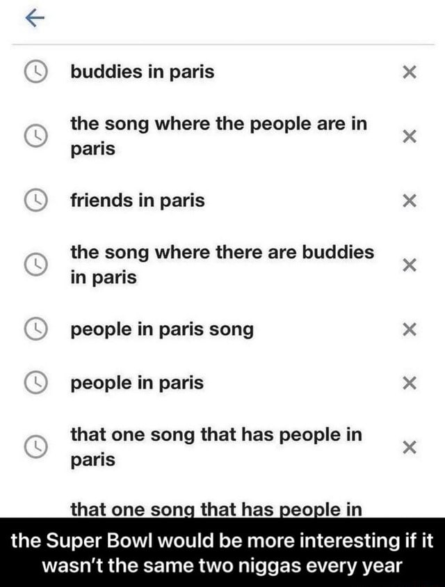 Buddies in paris the song where the people are in paris friends in paris the song where there are buddies in paris people in paris song people in paris that one song that has people in paris that one song that has people in the Super Bowl would be more interesting if it wasn't the same two niggas every year  the Super Bowl would be more interesting if it wasn't the same two niggas every year meme