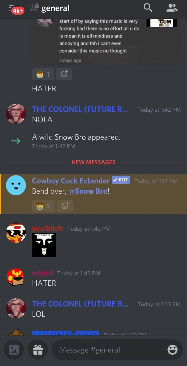 Te general gr start off by saying this music is very fucking bad there is no effort all u do is moan it is all mindless and annoying and tbh i cant even consider this music no thought 2 days ago HATER THE COLONEL FUTURER Today at PM NOLA A wild Snow Bro appeared. Today at PM NEW MESSAGES Cowboy Cock Extender BOT today at Bend over, Snow Bro ul you bitch Today at 142 PM retarc. Today at PM HATER THE COLONEL FUTURE R Today at PM AD LOL Message general memes