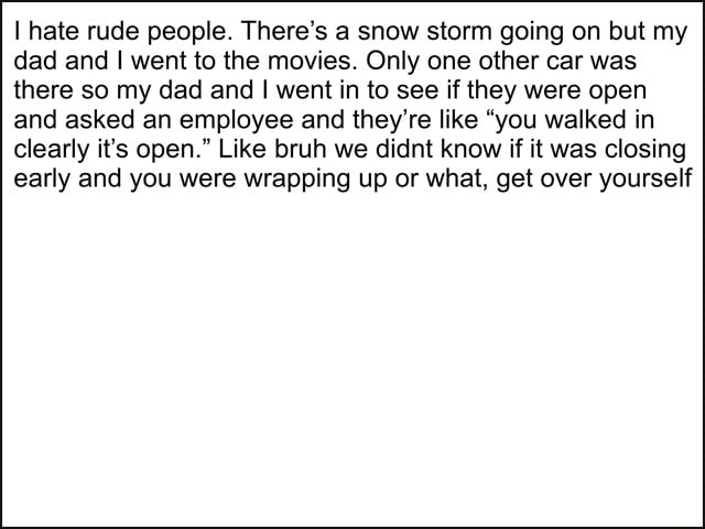 Hate rude people. There's a snow storm going on but my dad and I went to the movies. Only one other car was there so my dad and I went in to see if they were open and asked an employee and they're like you walked in clearly it's open. Like bruh we didnt know if it was closing early and you were wrapping up or what, get over yourself memes