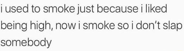 Used to smoke just because liked being high, now i smoke so do not slap somebody memes
