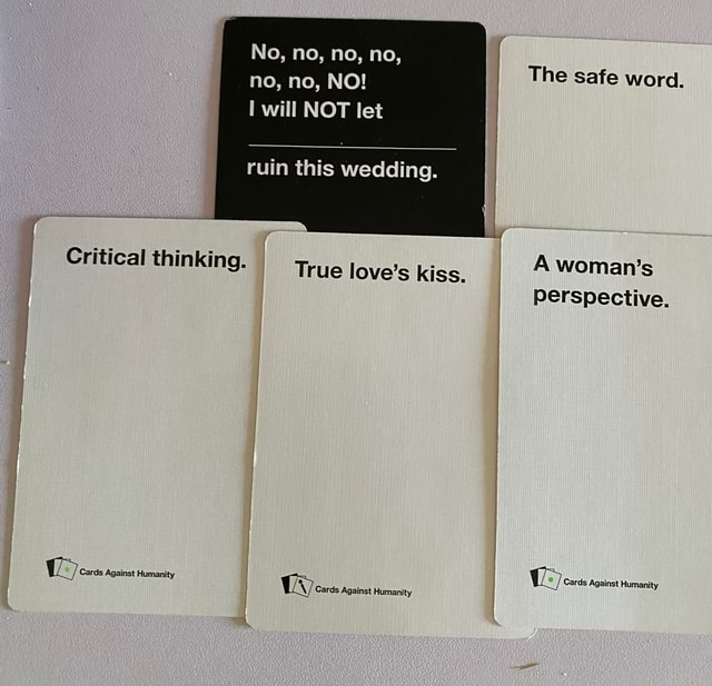 Critical thinking. True love's kiss. woman's Cards Against Humanity No, no, no, no, no, no, NO will NOT let The safe word. ruin this wedding. A woman's Perspective memes