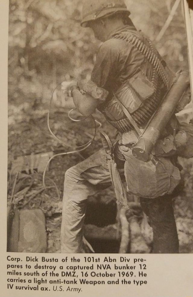SS Corp. Dick Busta of the 101st Aba Div pre Pares to destroy a captured NVA bunker 12 miles south of the DMZ, 16 October 1969. He carries light anti tank Weapon and the type IV survival ax. U.S. Army memes