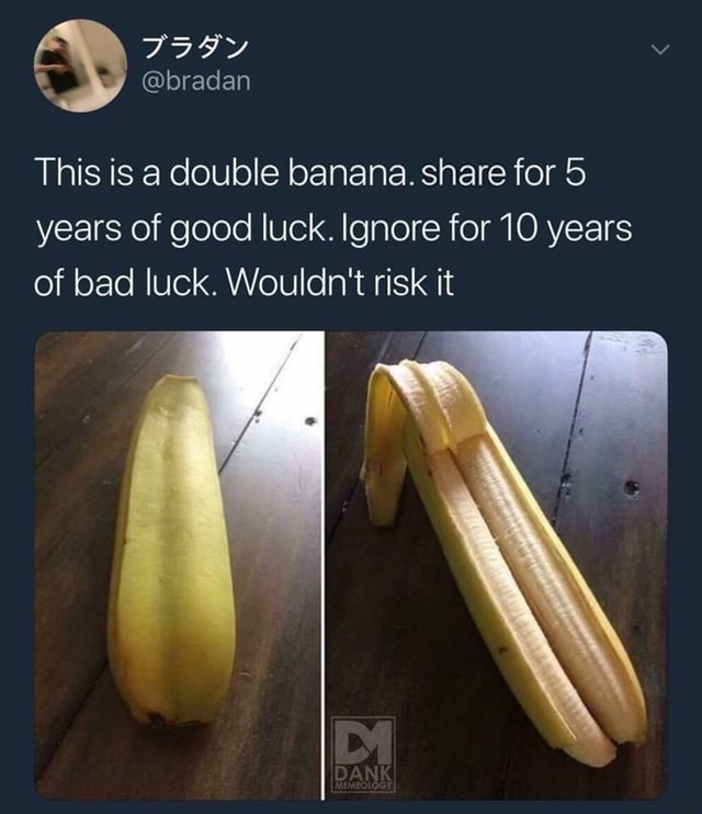 This is a double banana. share for 5 years of good luck. Ignore for 10 years of bad luck. Wouldn't risk it memes