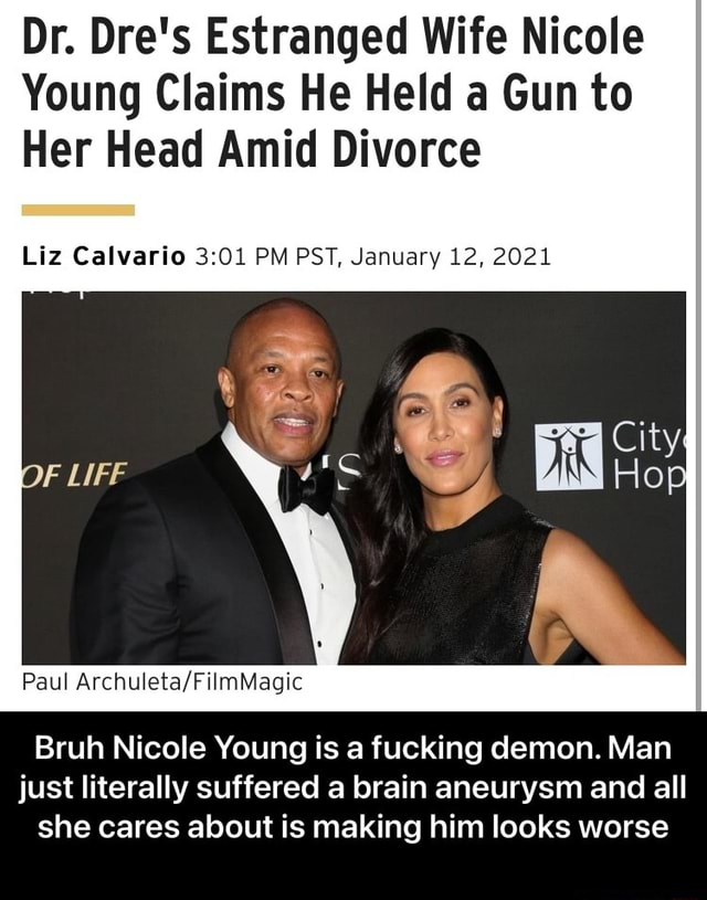 Dr. Dre's Estranged Wife Nicole Young Claims He Held a Gun to Her Head Amid Divorce Liz Calvario PM PST, January 12, 2021 Paul Bruh Nicole Young is a fucking demon. Man just literally suffered a brain aneurysm and all she cares about is making him looks worse Bruh Nicole Young is a fucking demon. Man just literally suffered a brain aneurysm and all she cares about is making him looks worse meme